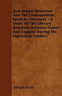 Jean-Jaques Rousseau And The Cosmopolitan Spirit In Literature - A Study Of The Literary Relations Between France And England During The Eighteenth Ce
