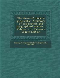 The dawn of modern geography. A history of exploration and geographical science .. Volume v.3