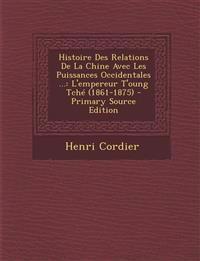 Histoire Des Relations De La Chine Avec Les Puissances Occidentales ...: L'empereur T'oung Tché (1861-1875)