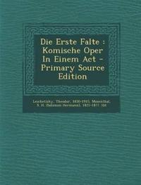 Die Erste Falte : Komische Oper In Einem Act - Primary Source Edition