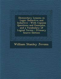 Elementary Lessons in Logic: Deductive and Inductive : With Copious Questions and Examples, and a Vocabulary of Logical Terms