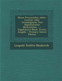 Neues Preussisches Adels-Lexicon: Oder Genealogische Und Diplomatische Nachrichten ... ; Supplement-Band, Zweite Ausgabe - Primary Source Edition
