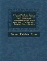Johann Melchior Goezens ...: Versuch Einer Historie Der Gedruckten Niedersachsischen Bibeln Vom Jahr 1470 Bis 1621 - Primary Source Edition