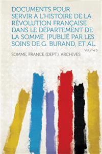 Documents Pour Servir A L'Histoire de La Revolution Francaise Dans Le Departement de La Somme. [Publie Par Les Soins de G. Burand, et al. Volume 5