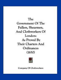 The Government of the Fullers, Shearmen, and Clothworkers of London