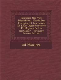 Pourquoi Nos Vins Degenerent: Etude Sur L'Origine Et Les Causes de Leur Degenerescence Et Moyens de Les Restaurer - Primary Source Edition