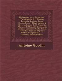 Philosophia Iuxta Inconcussa, Tutissimaque Divi Thomae Dogmata: Quatuor Tomis Comprehensa: Illustrissimo, & Reverendissimo D. D. Pilumnio Pilumnio Cat