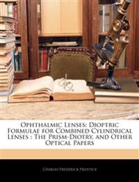 Ophthalmic Lenses: Dioptric Formulae for Combined Cylindrical Lenses : The Prism-Diotry, and Other Optical Papers