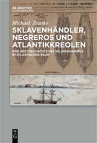 Sklavenhandler, Negreros Und Atlantikkreolen: Eine Weltgeschichte Des Sklavenhandels Im Atlantischen Raum