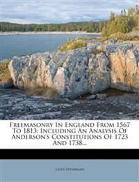 Freemasonry In England From 1567 To 1813: Including An Analysis Of Anderson's Constitutions Of 1723 And 1738...