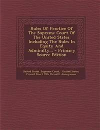 Rules Of Practice Of The Supreme Court Of The United States: Including The Rules In Equity And Admiralty...