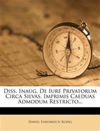 Diss. Inaug. De Iure Privatorum Circa Silvas, Imprimis Caeduas Admodum Restricto...