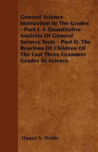 General Science Instruction In The Grades - Part I. A Quantitative Analysis Of General Science Texts - Part II. The Reaction Of Children Of The Last