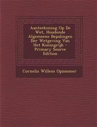 Aanteekening Op de Wet, Houdende Algemeene Bepalingen Der Wetgeving Van Het Koningrijk - Primary Source Edition