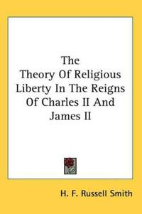 The Theory of Religious Liberty in the Reigns of Charles II And James II