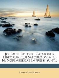 Jo. Pauli Roederi Catalogus Librorum Qui Saeculo Xv. A. C. N. Norimbergae Impressi Sunt...
