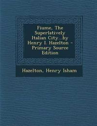 Fiume, the Superlatively Italian City...by Henry I. Hazelton - Primary Source Edition