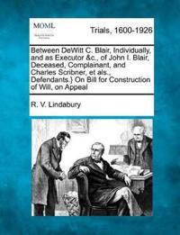Between DeWitt C. Blair, Individually, and as Executor &C., of John I. Blair, Deceased, Complainant, and Charles Scribner, Et ALS., Defendants.} on Bill for Construction of Will, on Appeal