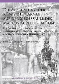 Die Ausrustung Der Romischen Armee Auf Der Siegessaule Des Marcus Aurelius in ROM: Ein Vergleich Zwischen Der Skulpturalen Darstellung Und Den Archaol