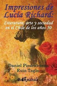 Impresiones de Lucia Richard; Literatura, Arte y Sociedad En El Chile de Los Anos 50