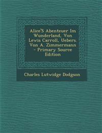 Alice's Abenteuer Im Wunderland, Von Lewis Carroll, Uebers. Von A. Zimmermann - Primary Source Edition