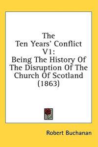The Ten Years' Conflict V1: Being The History Of The Disruption Of The Church Of Scotland (1863)