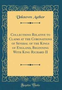 Collections Relative to Claims at the Coronations of Several of the Kings of England, Beginning With King Richard II (Classic Reprint)