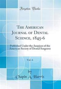 The American Journal of Dental Science, 1845-6, Vol. 6