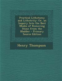 Practical Lithotomy and Lithotrity: Or, an Inquiry Into the Best Modes of Removing Stone from the Bladder