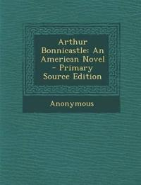 Arthur Bonnicastle: An American Novel - Primary Source Edition