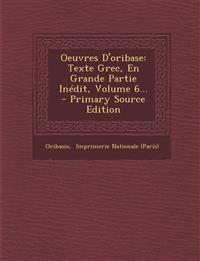 Oeuvres D'oribase: Texte Grec, En Grande Partie Inédit, Volume 6...