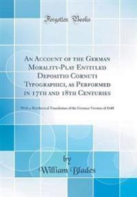 An Account of the German Morality-Play Entitled Depositio Cornuti Typographici, as Performed in 17th and 18th Centuries