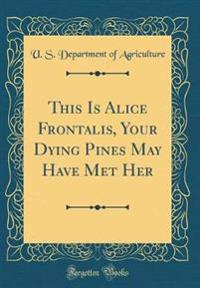 This Is Alice Frontalis, Your Dying Pines May Have Met Her (Classic Reprint)