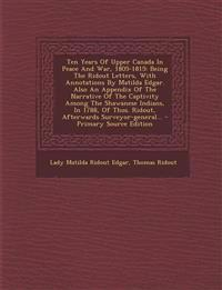 Ten Years Of Upper Canada In Peace And War, 1805-1815: Being The Ridout Letters, With Annotations By Matilda Edgar. Also An Appendix Of The Narrative