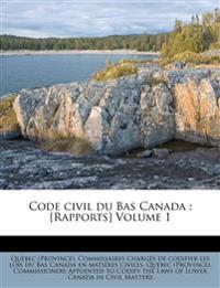 Code civil du Bas Canada : [Rapports] Volume 1