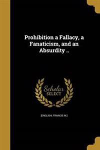 PROHIBITION A FALLACY A FANATI