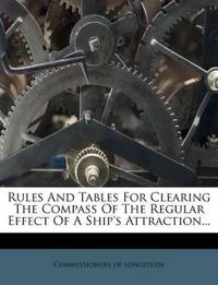Rules And Tables For Clearing The Compass Of The Regular Effect Of A Ship's Attraction...