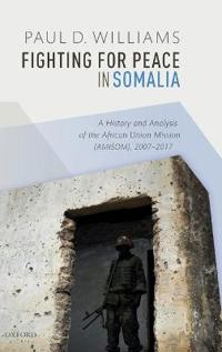 Fighting for Peace in Somalia: A History and Analysis of the African Union Mission (Amisom), 2007-2017
