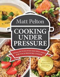 Cooking Under Pressure: Delicious Dutch Oven Recipes Adapted for Your Instant Pot(r)