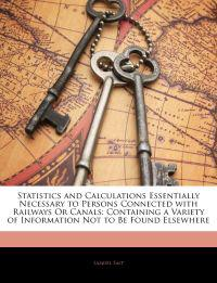 Statistics and Calculations Essentially Necessary to Persons Connected with Railways Or Canals: Containing a Variety of Information Not to Be Found El