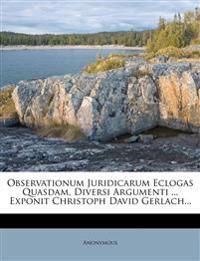 Observationum Juridicarum Eclogas Quasdam, Diversi Argumenti ... Exponit Christoph David Gerlach...