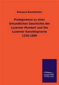Prolegomena Zu Einer Urkundlichen Geschichte Der Luzerner Mundart Und Die Luzerner Kanzleisprache 1250-1600
