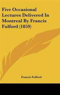 Five Occasional Lectures Delivered In Montreal By Francis Fulford (1859)