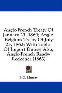 Anglo-French Treaty Of January 23, 1860; Anglo-Belgium Treaty Of July 23, 1862; With Tables Of Import Duties; Also, Anglo-French Ready-Reckoner (1863)