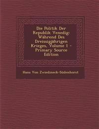 Die Politik Der Republik Venedig: Während Des Dreissigjährigen Krieges, Volume 1 - Primary Source Edition