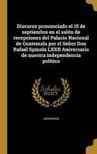 Discurso pronunciado el 15 de septiembre en el salón de recepciones del Palacio Nacional de Guatemala por el Señor Don Rafael Spínola LXXII Aniversari