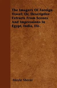 The Imagery Of Foreign Travel; Or, Descriptive Extracts From Scenes And Impressions In Egypt, India, Etc.