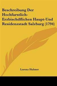 Beschreibung Der Hochfurstlich-erzbischdflichen Haupt-und Residenzstadt Salzburg