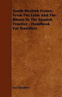 South-western France, from the Loire and the Rhone to the Spanish Frontier - Handbook for Travellers