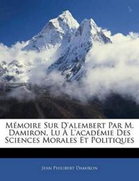 Mémoire Sur D'alembert Par M. Damiron, Lu À L'académie Des Sciences Morales Et Politiques